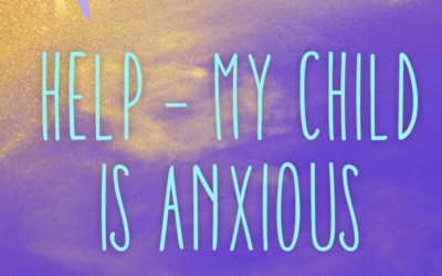 HELP – My Child is Anxious